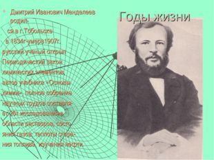 Годы жизни Дмитрий Иванович Менделеев родил- ся в г.Тобольске в 1834г-умерв1
