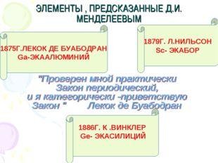 ЭЛЕМЕНТЫ , ПРЕДСКАЗАННЫЕ Д.И. МЕНДЕЛЕЕВЫМ 1875Г.ЛЕКОК ДЕ БУАБОДРАН Ga-ЭКААЛЮМ