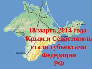 18 марта 2014 года- Крым и Севастополь стали субъектами Федерации РФ