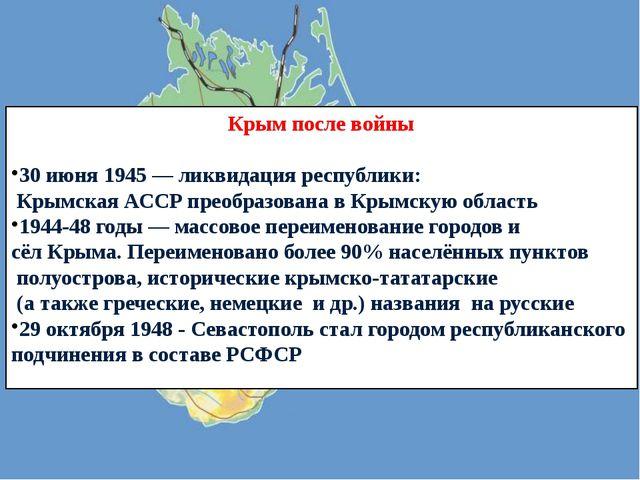 Крым после войны 30 июня 1945 — ликвидация республики: Крымская АССР преобраз...