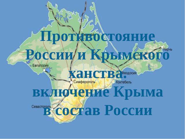 Противостояние России и Крымского ханства. включение Крыма в состав России