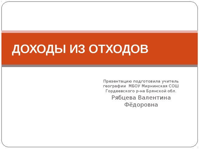 Презентацию подготовила учитель географии МБОУ Мирнинская СОШ Гордеевского р-...