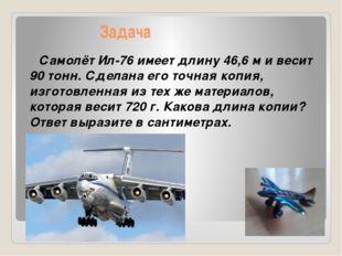 Задача Самолёт Ил-76 имеет длину 46,6 м и весит 90 тонн. Сделана его точная