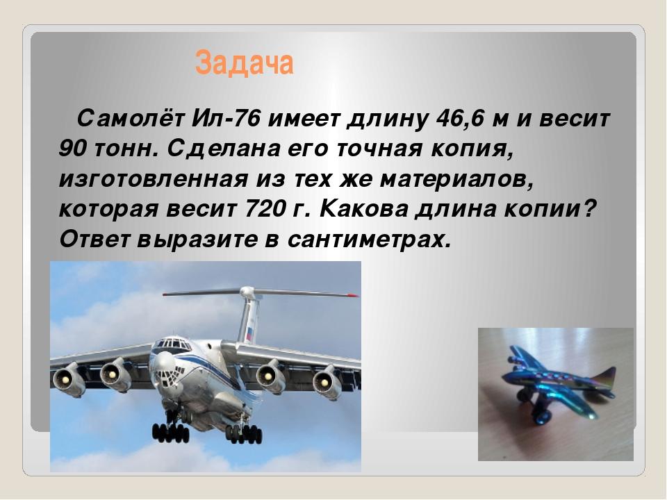 Задача Самолёт Ил-76 имеет длину 46,6 м и весит 90 тонн. Сделана его точная...
