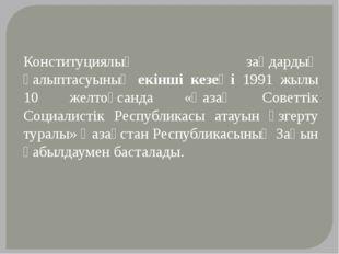 Конституциялық заңдардың қалыптасуының екінші кезеңі 1991 жылы 10 желтоқсанда