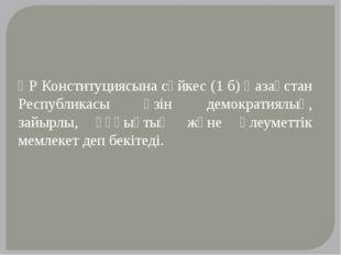ҚР Конституциясына сәйкес (1 б) Қазақстан Республикасы өзін демократиялық, за