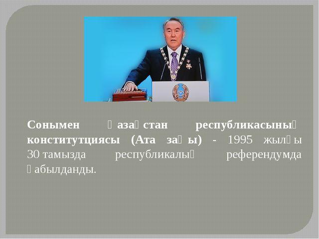 Сонымен Қазақстан республикасының конститутциясы (Ата заңы) - 1995 жылғы 30т...