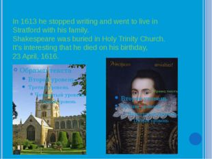 In 1613 he stopped writing and went to live in Stratford with his family. Sha