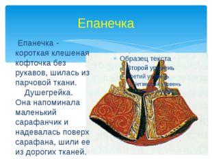 Епанечка Епанечка - короткая клешеная кофточка без рукавов, шилась из парчово