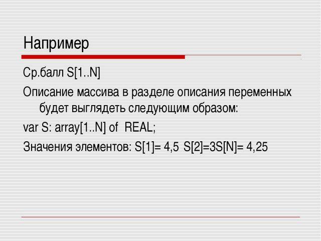 Например Ср.балл S[1..N] Описание массива в разделе описания переменных будет...