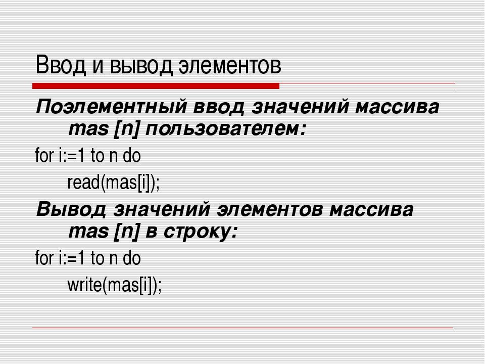 Ввод и вывод элементов Поэлементный ввод значений массива mas [n] пользовател...