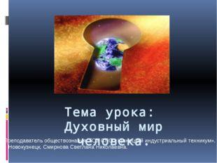 Тема урока: Духовный мир человека. Преподаватель обществознания, ГОУ СПО «Куз