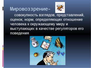 Мировоззрение- совокупность взглядов, представлений, оценок, норм, определяющ