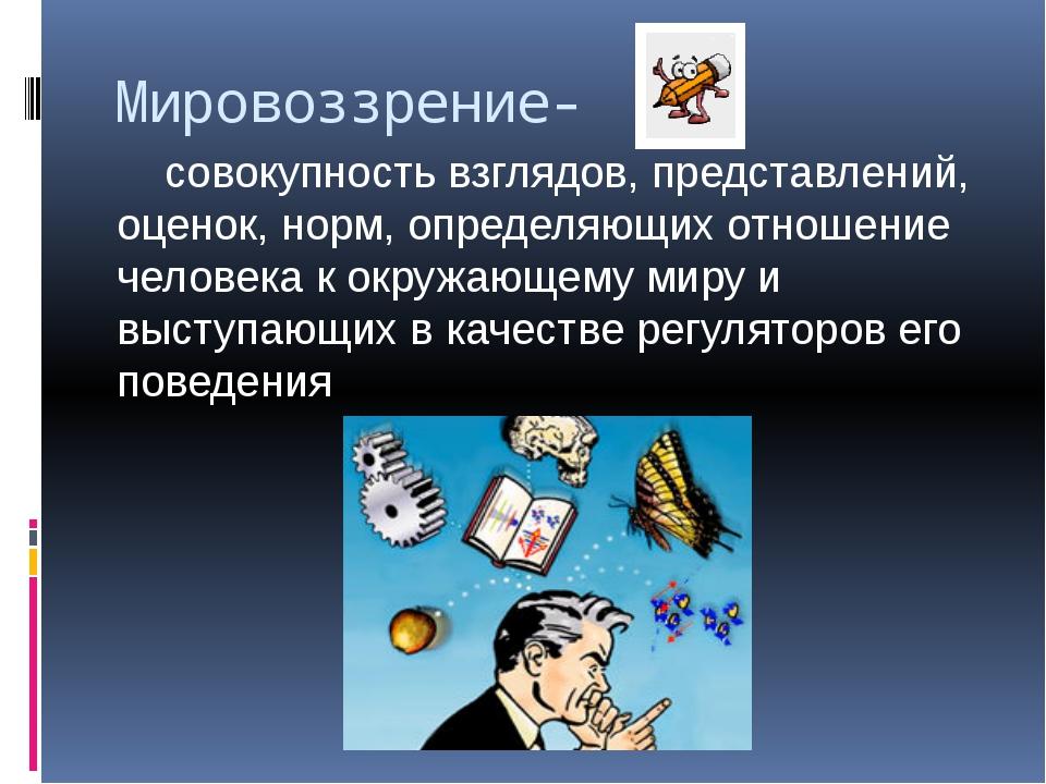 Мировоззрение- совокупность взглядов, представлений, оценок, норм, определяющ...