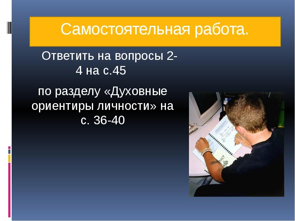 Самостоятельная работа. Ответить на вопросы 2-4 на с.45 по разделу «Духовные...