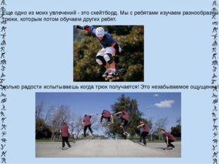 Еще одно из моих увлечений - это скейтборд. Мы с ребятами изучаем разнообразн