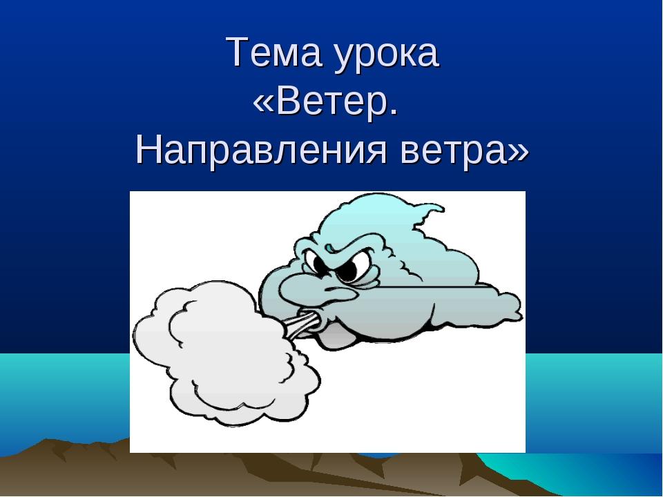 Тема урока «Ветер. Направления ветра»