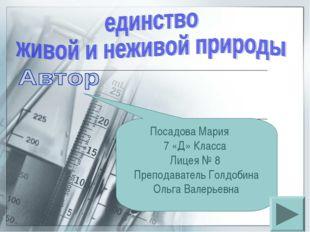 Посадова Мария 7 «Д» Класса Лицея № 8 Преподаватель Голдобина Ольга Валерьевна