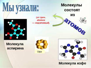 Молекула кофе Молекула аспирина Сера Молекулы состоят из атомов (от греч. ato