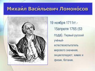 19 ноября 1711гг.- 15апреля 1765 (53 года). Первый русский учёный-естествоисп