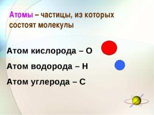 Атомы – частицы, из которых состоят молекулы Атом кислорода – О Атом водорода
