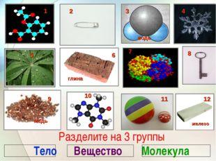 Разделите на 3 группы Тело Вещество Молекула 1 2 4 5 6 8 9 10 11 12 глина жел
