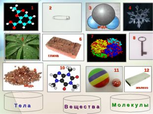 1 2 4 5 6 8 9 10 11 12 глина железо медь вода 3 7 М о л е к у л ы Т е л а В е