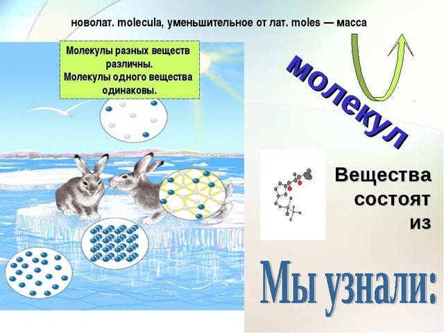 Вещества состоят из молекул новолат. molecula, уменьшительное от лат. moles —...