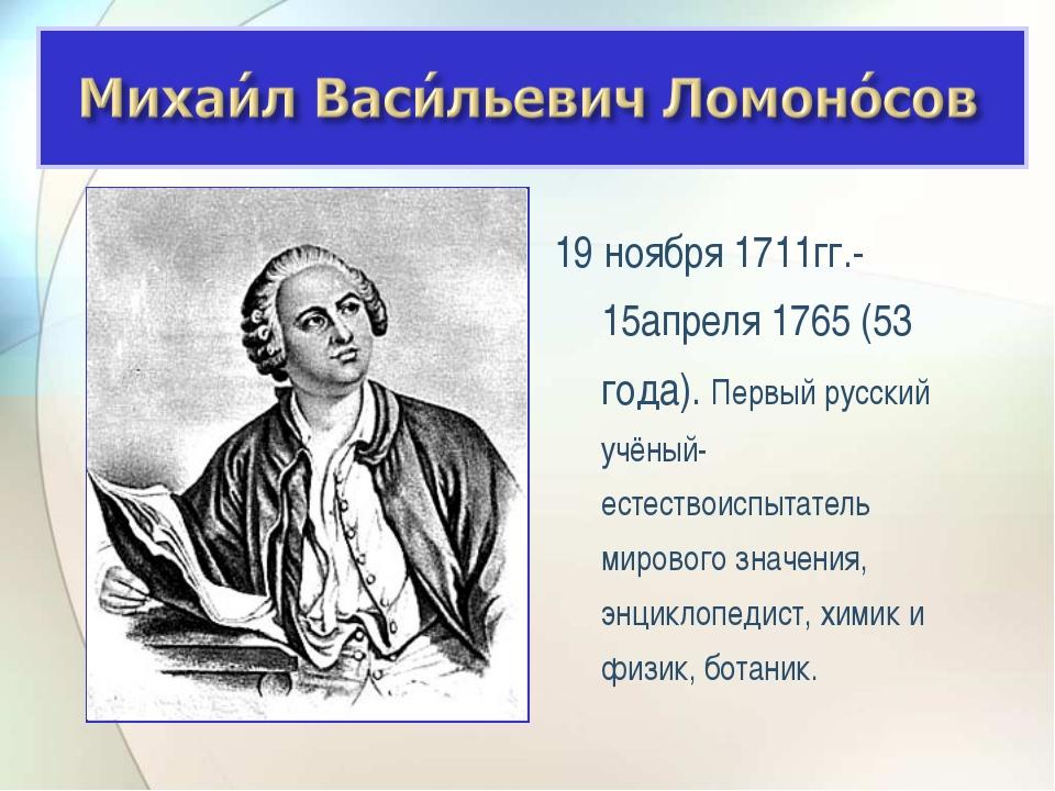 19 ноября 1711гг.- 15апреля 1765 (53 года). Первый русский учёный-естествоисп...
