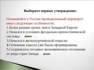 Выберите верные утверждения: Начавшийся в России промышленный переворот имел