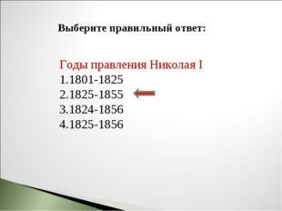 Выберите правильный ответ: Годы правления Николая I 1801-1825 1825-1855 1824-