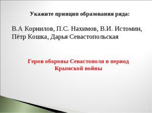 Укажите принцип образования ряда: В.А Корнилов, П.С. Нахимов, В.И. Истомин, П