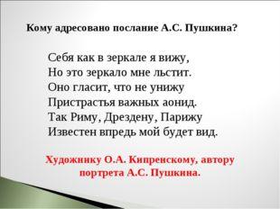 Кому адресовано послание А.С. Пушкина? Себя как в зеркале я вижу, Но это зерк