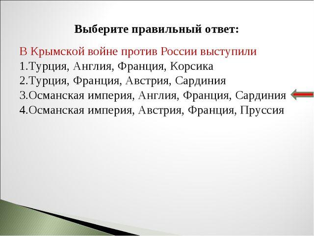 Выберите правильный ответ: В Крымской войне против России выступили Турция, А...