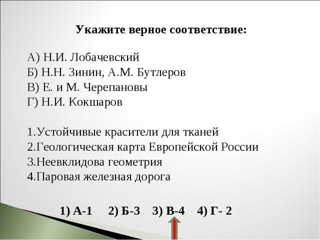 Укажите верное соответствие: А) Н.И. Лобачевский Б) Н.Н. Зинин, А.М. Бутлеров...