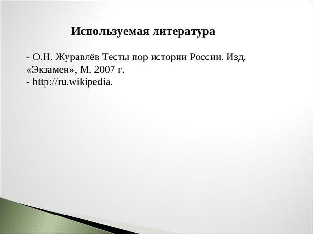 Используемая литература - О.Н. Журавлёв Тесты пор истории России. Изд. «Экзам...