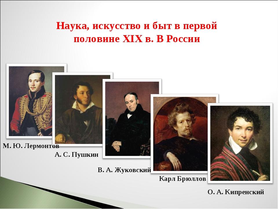 Наука, искусство и быт в первой половине XIX в. В России В. А. Жуковский А. С...