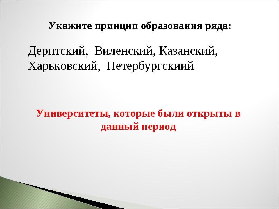 Укажите принцип образования ряда: Дерптский, Виленский, Казанский, Харьковски...