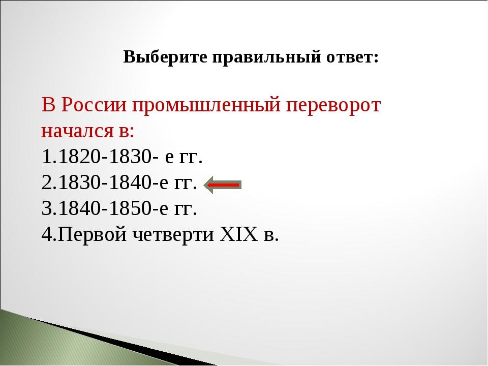 Выберите правильный ответ: В России промышленный переворот начался в: 1820-18...