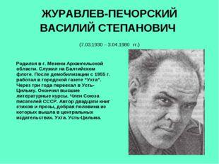 ЖУРАВЛЕВ-ПЕЧОРСКИЙ ВАСИЛИЙ СТЕПАНОВИЧ (7.03.1930 – 3.04.1980 гг.) Родился в