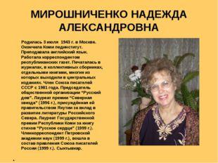 МИРОШНИЧЕНКО НАДЕЖДА АЛЕКСАНДРОВНА Родилась 3 июля 1943 г. в Москве. Окончила