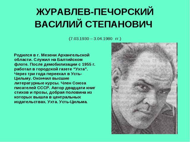ЖУРАВЛЕВ-ПЕЧОРСКИЙ ВАСИЛИЙ СТЕПАНОВИЧ (7.03.1930 – 3.04.1980 гг.) Родился в...