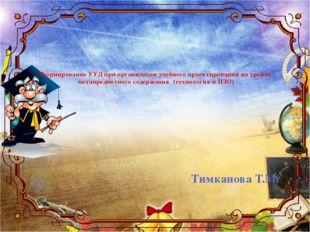 Тимканова Т.М. Формирование УУД при организации учебного проектирования на у