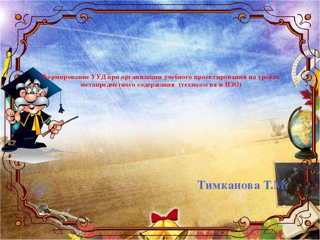 Тимканова Т.М. Формирование УУД при организации учебного проектирования на у...