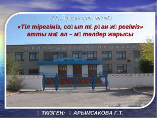ӨТКІЗГЕН: ҚАРЫМСАКОВА Г.Т. А.С. Пушкин орта мектебі «Тіл тірегіміз, соғып тұр