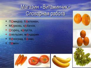 Магазин «Витаминчик» Словарная работа ПОмидор, бАклажан, МОрковь, кАбачок, Ог