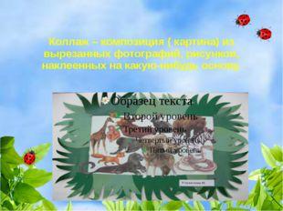 Коллаж – композиция ( картина) из вырезанных фотографий, рисунков, наклеенны