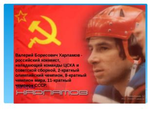 Валерий Борисович Харламов - российский хоккеист, нападающий команды ЦСКА и с