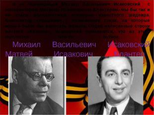 И не познакомься Михаил Васильевич Исаковский с композитором Матвеем Исааков