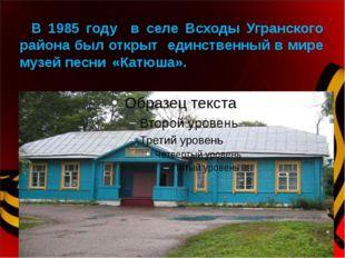 В 1985 году в селе Всходы Угранского района был открыт единственный в мире м